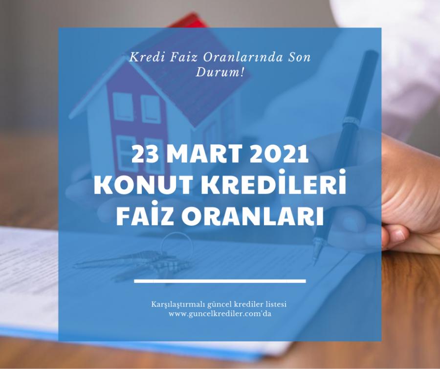 23 Mart 2021 Konut Kredileri Faiz Oranlarında Son Durum?