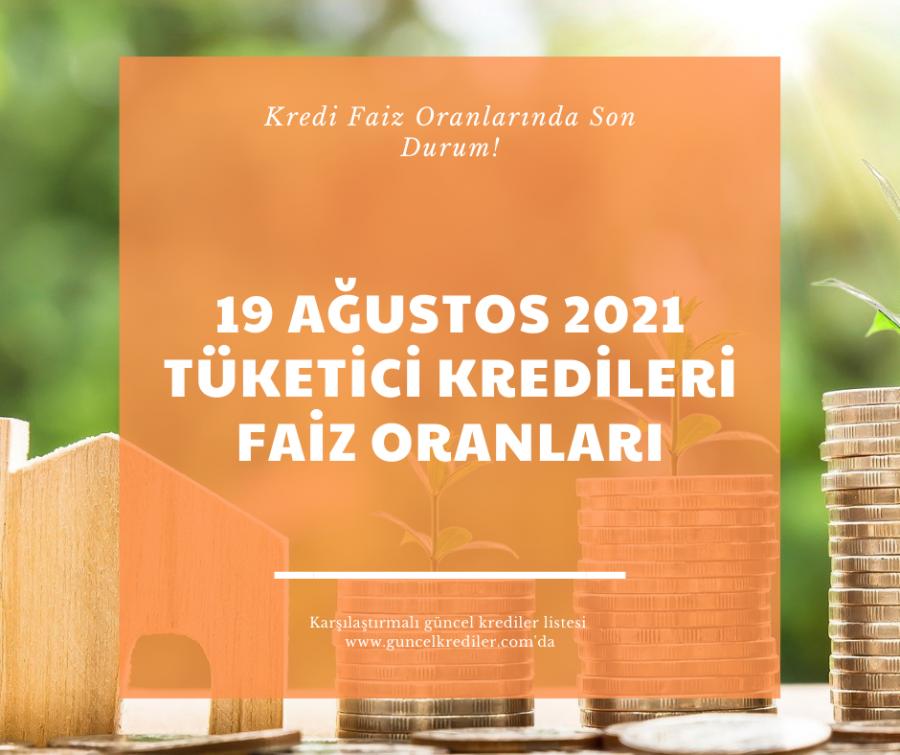 19 Ağustos 2021 Tüketici Kredileri Faiz Oranlarında Son Durum?