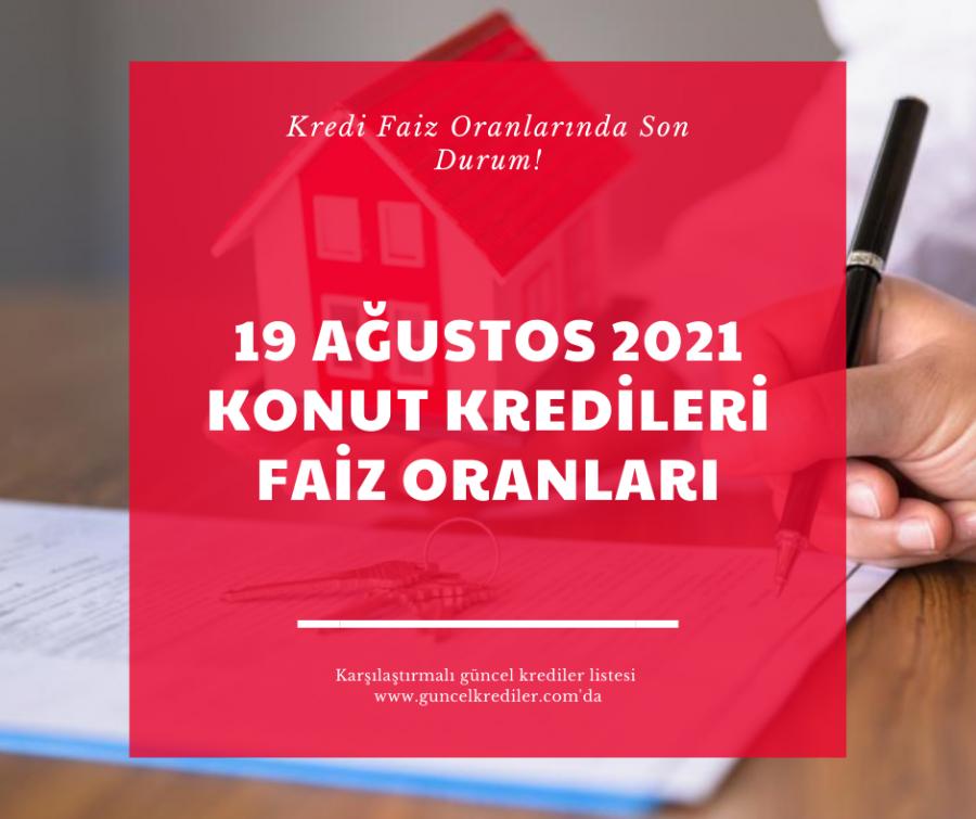 19 Ağustos 2021 Konut Kredileri Faiz Oranlarında Son Durum?