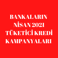 Bankaların Nisan 2021 Tüketici Kredisi Kampanyaları